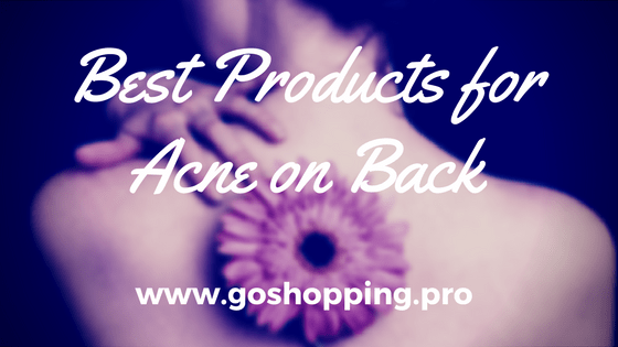 Want to Cure Back Acne?3 Best Skin Care Products You Need to Know About